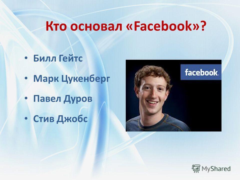 Кто основал «Facebook»? Билл Гейтс Марк Цукенберг Павел Дуров Стив Джобс