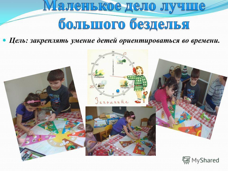 Цель: закреплять умение детей ориентироваться во времени.