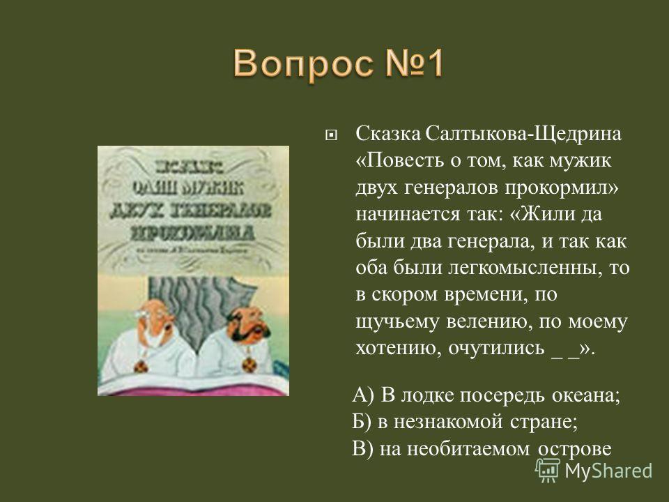 Сказка Салтыкова - Щедрина « Повесть о том, как мужик двух генералов прокормил » начинается так : « Жили да были два генерала, и так как оба были легкомысленны, то в скором времени, по щучьему велению, по моему хотению, очутились _ _». А ) В лодке по