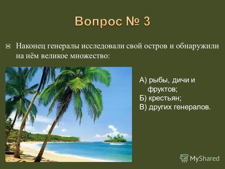 Наконец генералы исследовали свой остров и обнаружили на нём великое множество : А) рыбы, дичи и фруктов; Б) крестьян; В) других генералов.
