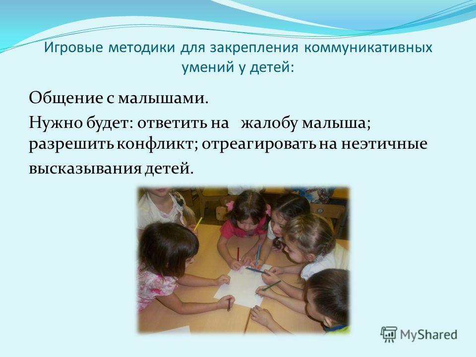 Игровые методики для закрепления коммуникативных умений у детей: Общение с малышами. Нужно будет: ответить на жалобу малыша; разрешить конфликт; отреагировать на неэтичные высказывания детей.