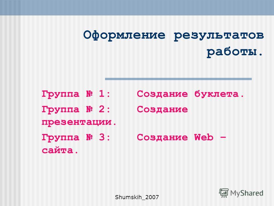 Shumskih_2007 Оформление результатов работы. Группа 1: Создание буклета. Группа 2: Создание презентации. Группа 3: Создание Web – сайта.