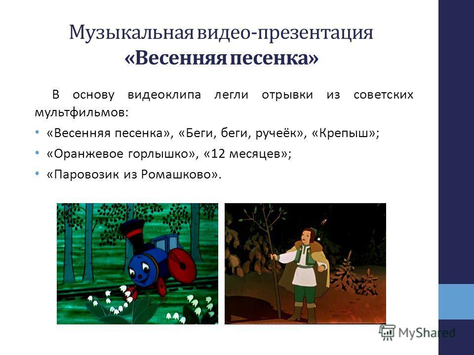 Музыкальная видео-презентация «Весенняя песенка» В основу видеоклипа легли отрывки из советских мультфильмов: «Весенняя песенка», «Беги, беги, ручеёк», «Крепыш»; «Оранжевое горлышко», «12 месяцев»; «Паровозик из Ромашково».