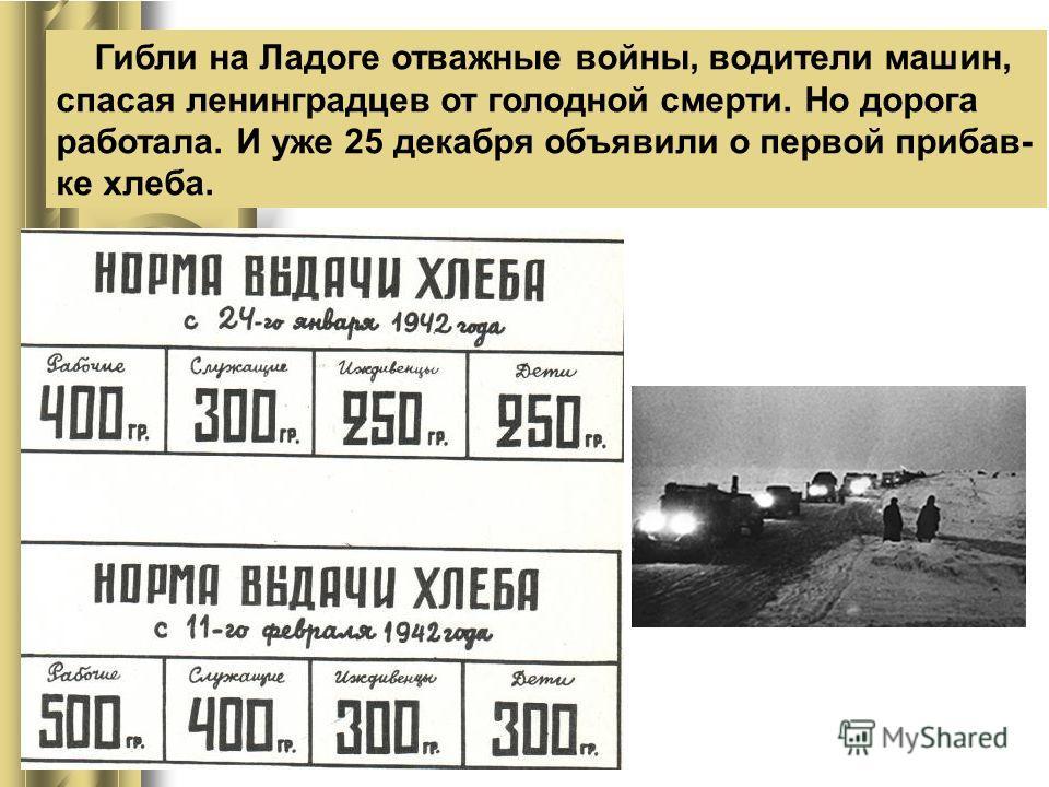 Гибли на Ладоге отважные войны, водители машин, спасая ленинградцев от голодной смерти. Но дорога работала. И уже 25 декабря объявили о первой прибав- ке хлеба.