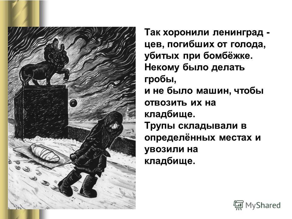 Так хоронили ленинград - цев, погибших от голода, убитых при бомбёжке. Некому было делать гробы, и не было машин, чтобы отвозить их на кладбище. Трупы складывали в определённых местах и увозили на кладбище.