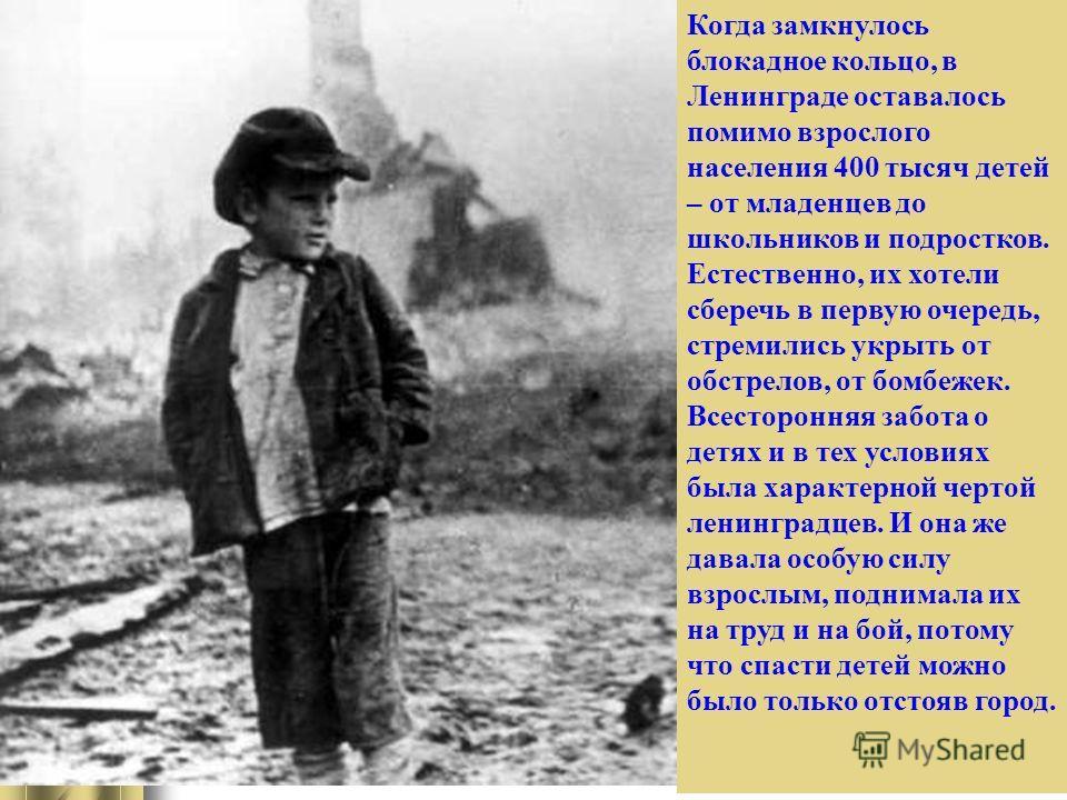 Когда замкнулось блокадное кольцо, в Ленинграде оставалось помимо взрослого населения 400 тысяч детей – от младенцев до школьников и подростков. Естественно, их хотели сберечь в первую очередь, стремились укрыть от обстрелов, от бомбежек. Всестороння
