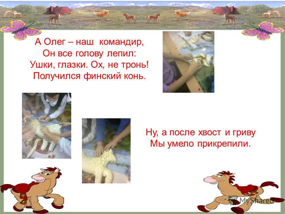 А Олег – наш командир, Он все голову лепил: Ушки, глазки. Ох, не тронь! Получился финский конь. Ну, а после хвост и гриву Мы умело прикрепили.