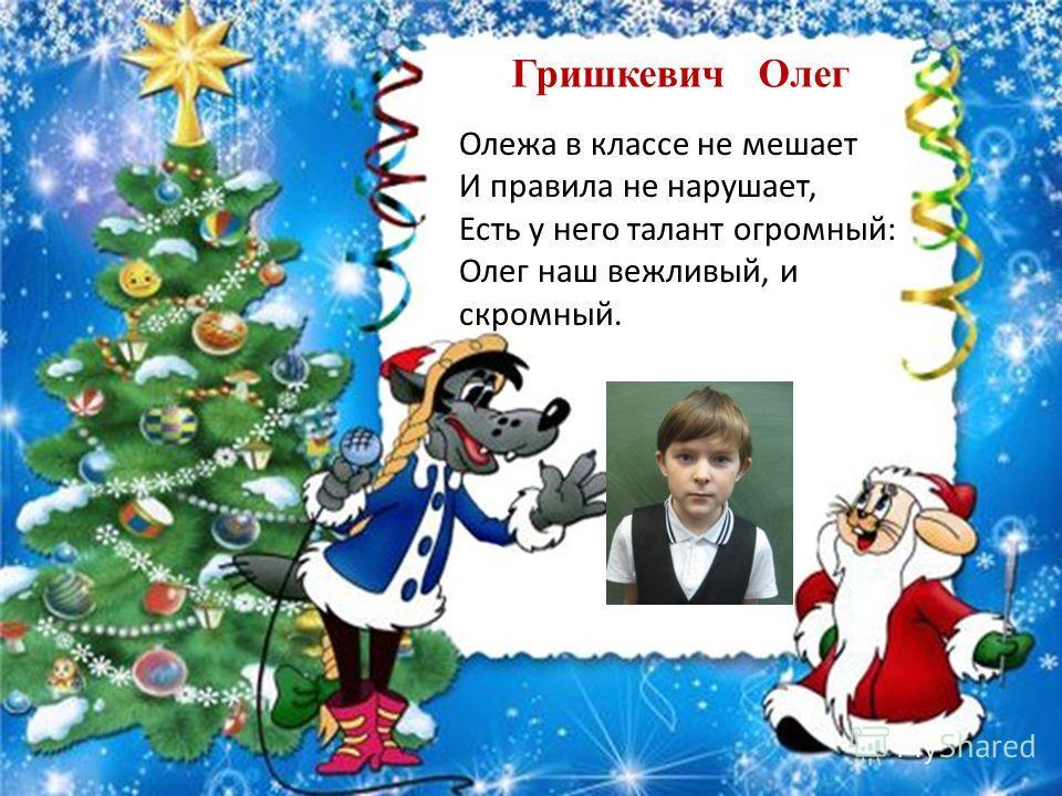 Гришкевич Олег Олежа в классе не мешает И правила не нарушает, Есть у него талант огромный: Олег наш вежливый, и скромный.