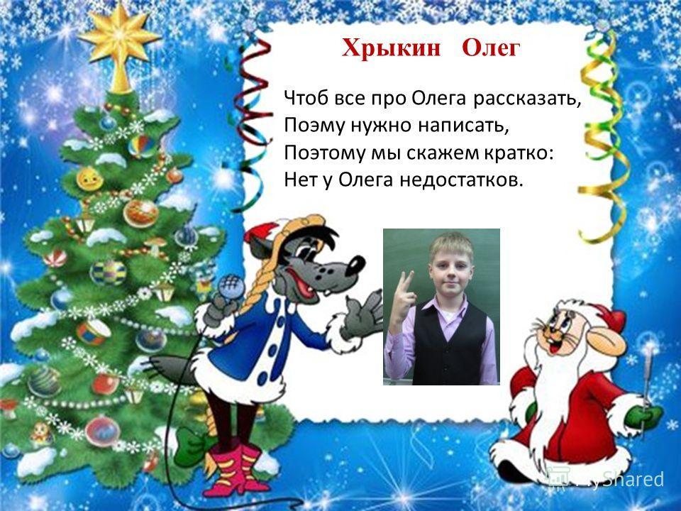 Хрыкин Олег Чтоб все про Олега рассказать, Поэму нужно написать, Поэтому мы скажем кратко: Нет у Олега недостатков.