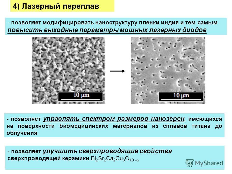 - позволяет модифицировать наноструктуру пленки индия и тем самым повысить выходные параметры мощных лазерных диодов 4) Лазерный переплав - позволяет управлять спектром размеров нанозерен, имеющихся на поверхности биомедицинских материалов из сплавов