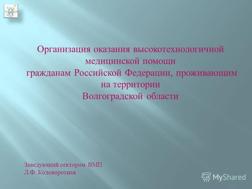 Организация оказания высокотехнологичной медицинской помощи гражданам Российской Федерации, проживающим на территории Волгоградской области Заведующий сектором ВМП Л. Ф. Коловоротная