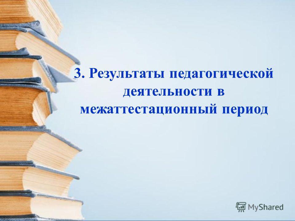 3. Результаты педагогической деятельности в межаттестационный период