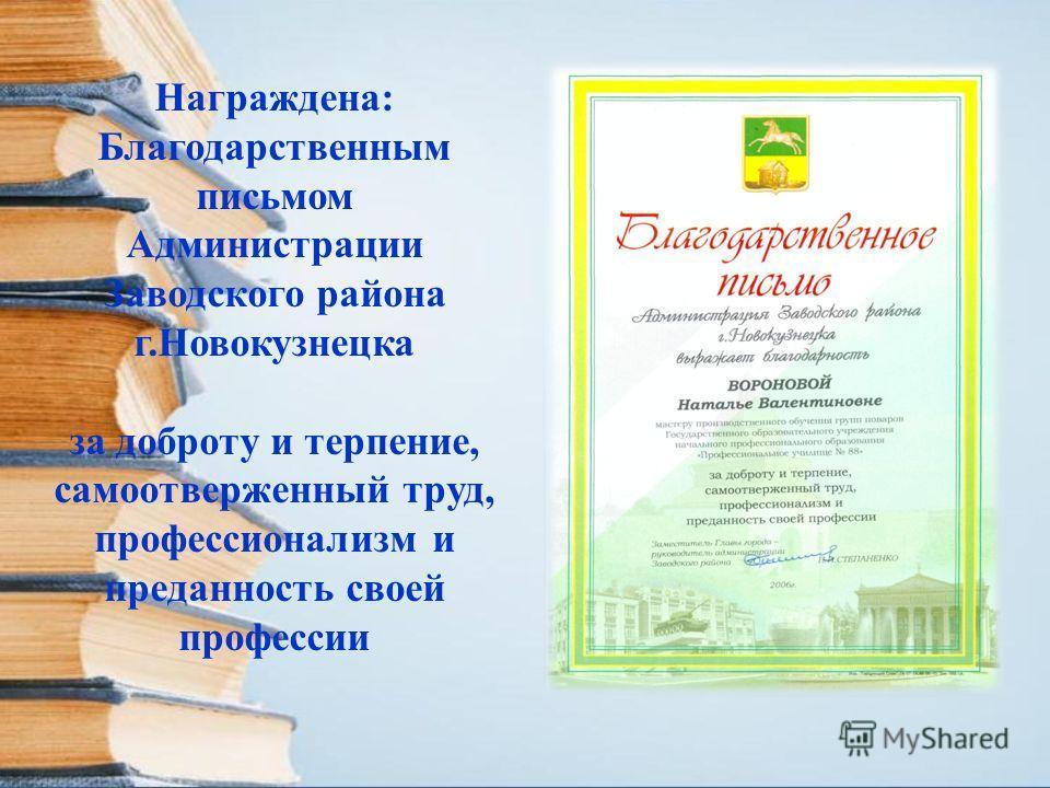 Награждена: Благодарственным письмом Администрации Заводского района г.Новокузнецка за доброту и терпение, самоотверженный труд, профессионализм и преданность своей профессии