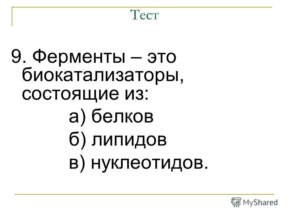 Тест 9. Ферменты – это биокатализаторы, состоящие из: а) белков б) липидов в) нуклеотидов.