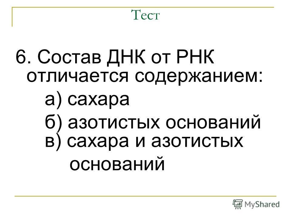 Тест 6. Состав ДНК от РНК отличается содержанием: а) сахара б) азотистых оснований в) сахара и азотистых оснований