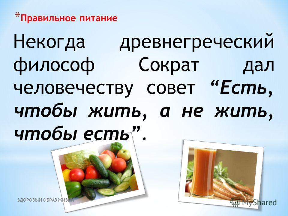 ЗДОРОВЫЙ ОБРАЗ ЖИЗНИ * Правильное питание Некогда древнегреческий философ Сократ дал человечеству совет Есть, чтобы жить, а не жить, чтобы есть.