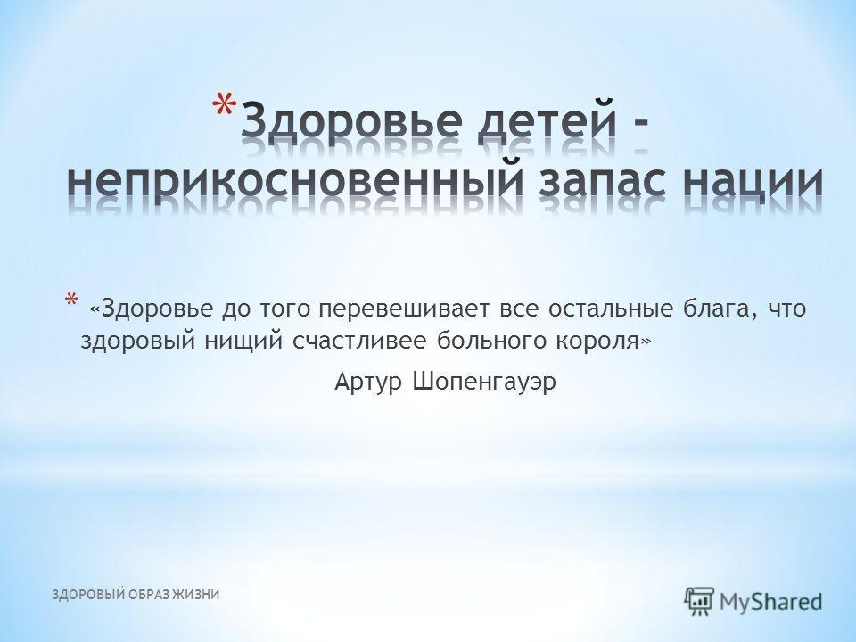 ЗДОРОВЫЙ ОБРАЗ ЖИЗНИ * «Здоровье до того перевешивает все остальные блага, что здоровый нищий счастливее больного короля» Артур Шопенгауэр
