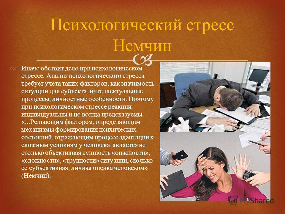 Иначе обстоит дело при психологическом стрессе. Анализ психологического стресса требует учета таких факторов, как значимость ситуации для субъекта, интеллектуальные процессы, личностные особенности. Поэтому при психологическом стрессе реакции индивид