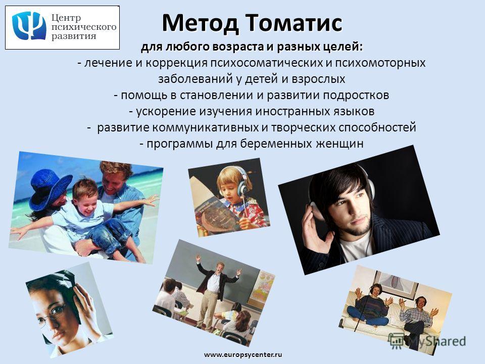 www.europsycenter.ru Метод Томатис для любого возраста и разных целей: Метод Томатис для любого возраста и разных целей: - лечение и коррекция психосоматических и психомоторных заболеваний у детей и взрослых - помощь в становлении и развитии подростк