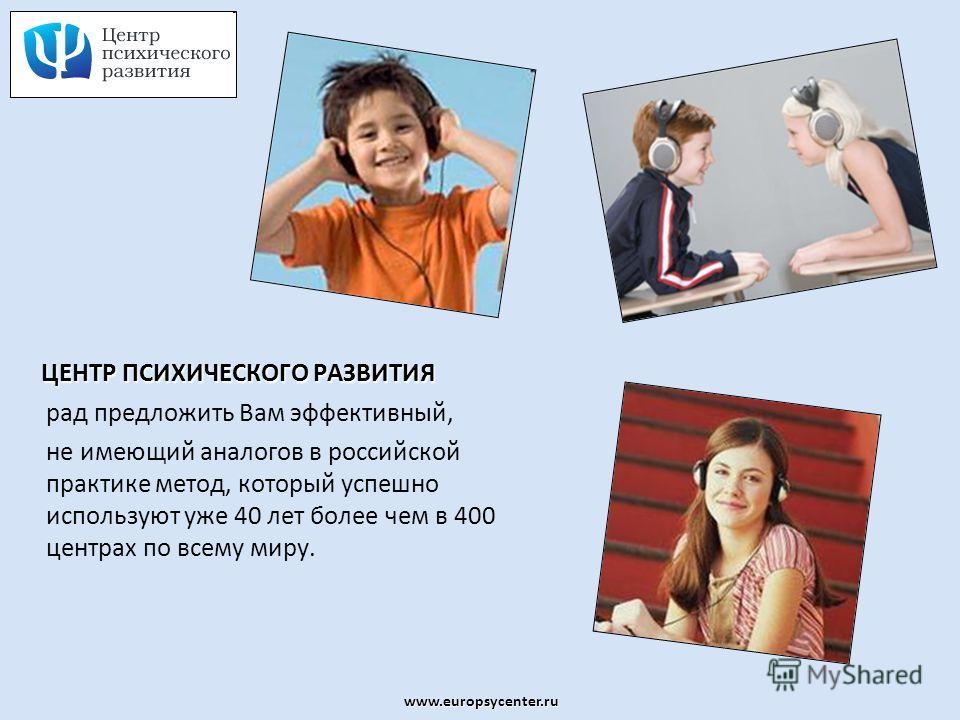www.europsycenter.ru ЦЕНТР ПСИХИЧЕСКОГО РАЗВИТИЯ рад предложить Вам эффективный, не имеющий аналогов в российской практике метод, который успешно используют уже 40 лет более чем в 400 центрах по всему миру.