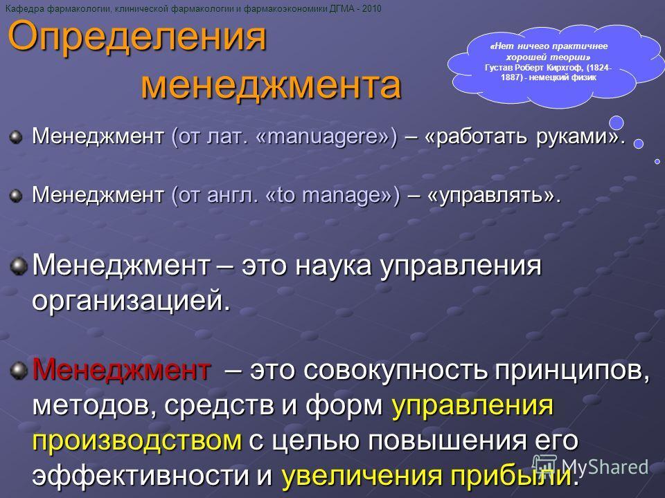 Определения менеджмента Менеджмент (от лат. «manuagere») – «работать руками». Менеджмент (от англ. «to manage») – «управлять». Менеджмент – это наука управления организацией. Менеджмент – это совокупность принципов, методов, средств и форм управления