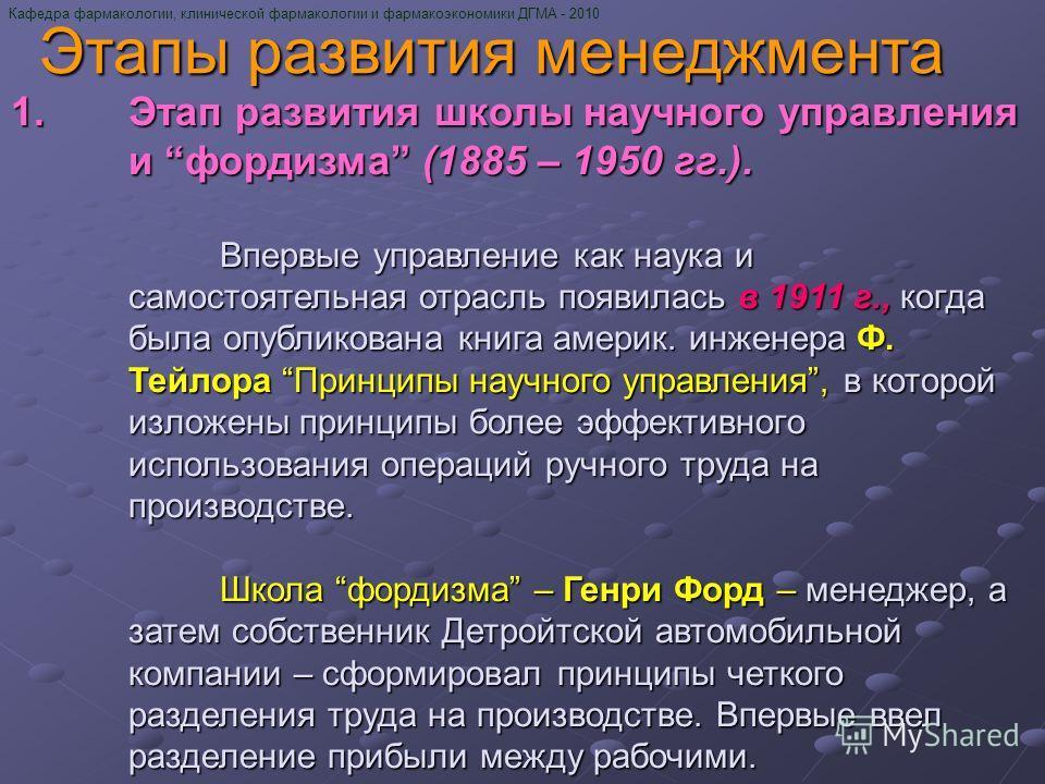 Кафедра фармакологии, клинической фармакологии и фармакоэкономики ДГМА - 2010 Этапы развития менеджмента 1.Этап развития школы научного управления и фордизма (1885 – 1950 гг.). Впервые управление как наука и самостоятельная отрасль появилась в 1911 г