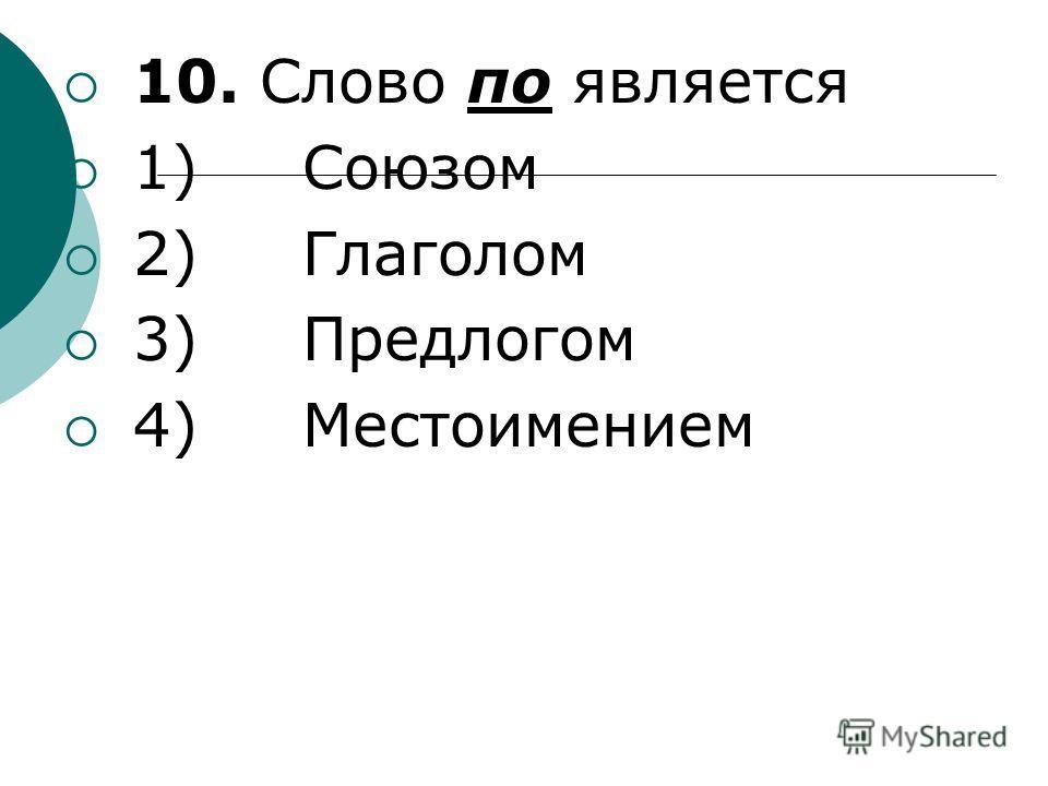 10. Слово по является 1) Союзом 2) Глаголом 3) Предлогом 4) Местоимением
