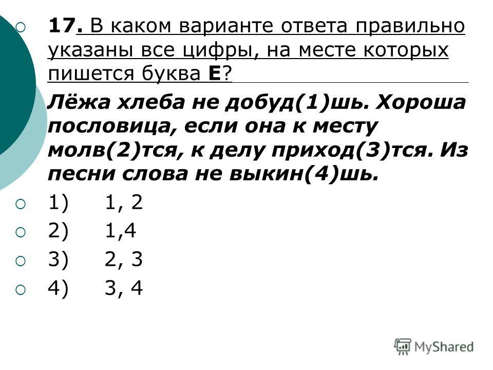 17. В каком варианте ответа правильно указаны все цифры, на месте которых пишется буква Е? Лёжа хлеба не добуд(1)шь. Хороша пословица, если она к месту молв(2)тся, к делу приход(3)тся. Из песни слова не выкин(4)шь. 1) 1, 2 2) 1,4 3) 2, 3 4) 3, 4