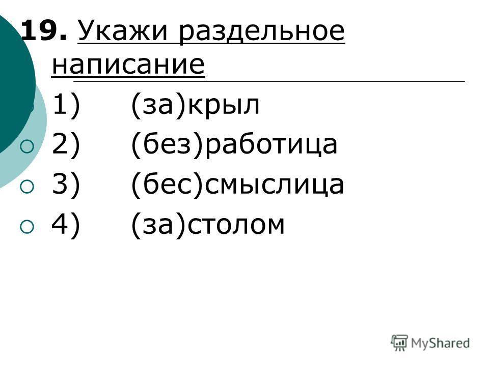 19. Укажи раздельное написание 1) (за)крыл 2) (без)работица 3) (бес)смыслица 4) (за)столом