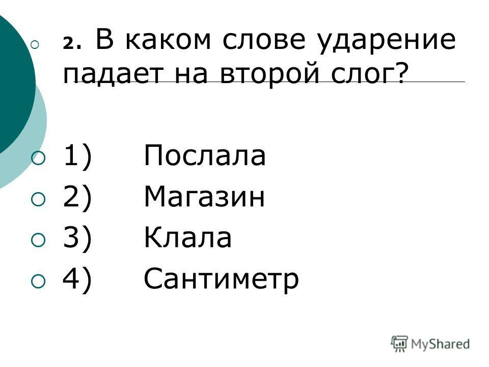 2. В каком слове ударение падает на второй слог? 1) Послала 2) Магазин 3) Клала 4) Сантиметр