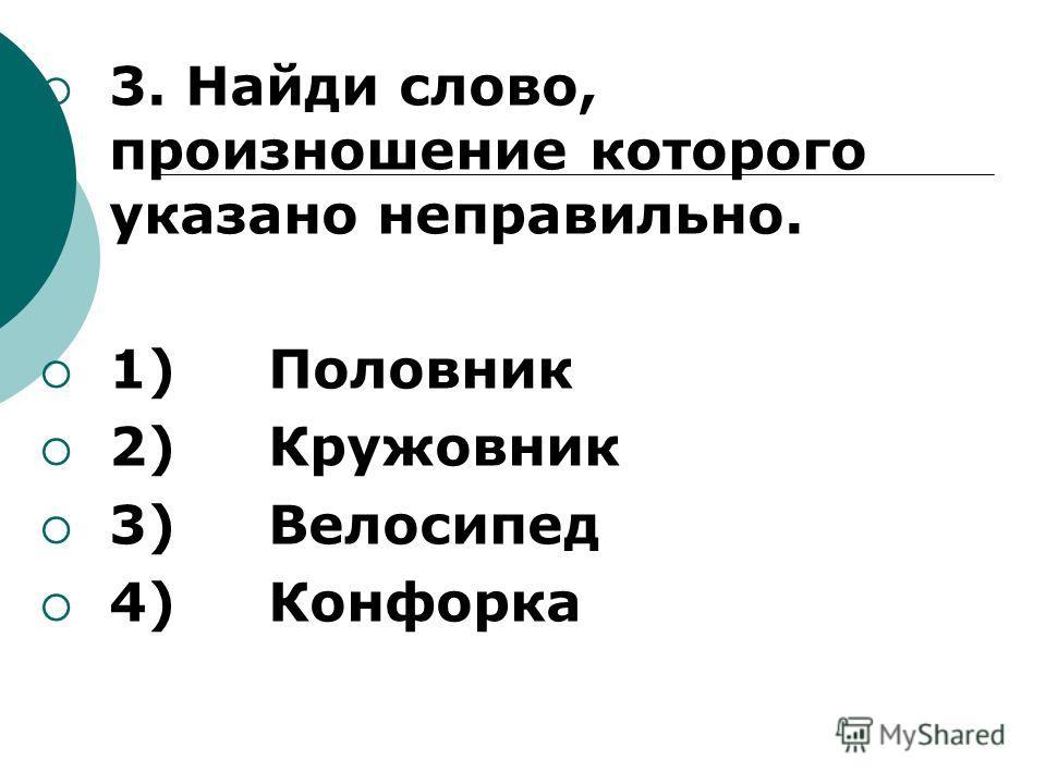 3. Найди слово, произношение которого указано неправильно. 1) Половник 2) Кружовник 3) Велосипед 4) Конфорка