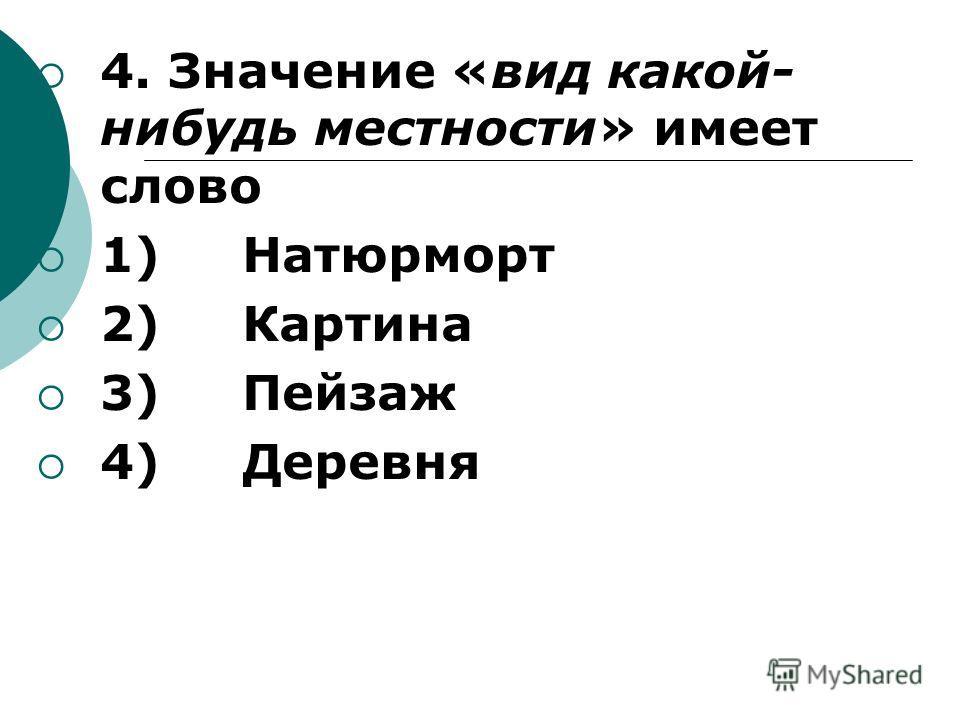 4. Значение «вид какой- нибудь местности» имеет слово 1) Натюрморт 2) Картина 3) Пейзаж 4) Деревня