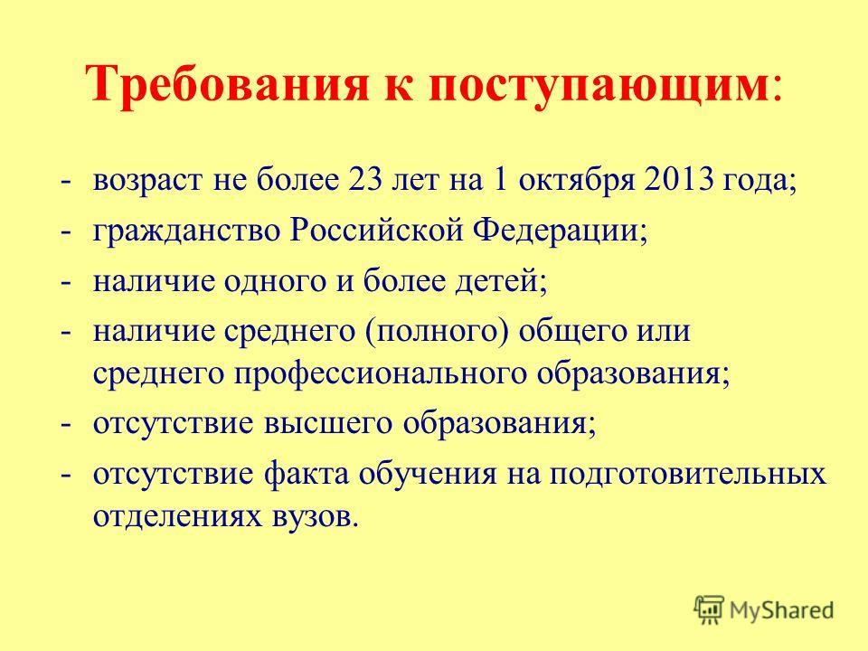 Требования к поступающим: -возраст не более 23 лет на 1 октября 2013 года; -гражданство Российской Федерации; -наличие одного и более детей; -наличие среднего (полного) общего или среднего профессионального образования; -отсутствие высшего образовани