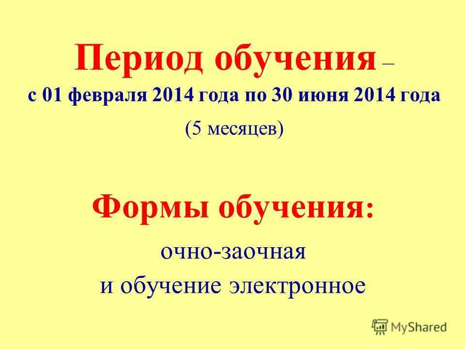 Период обучения – с 01 февраля 2014 года по 30 июня 2014 года (5 месяцев) Формы обучения : очно-заочная и обучение электронное