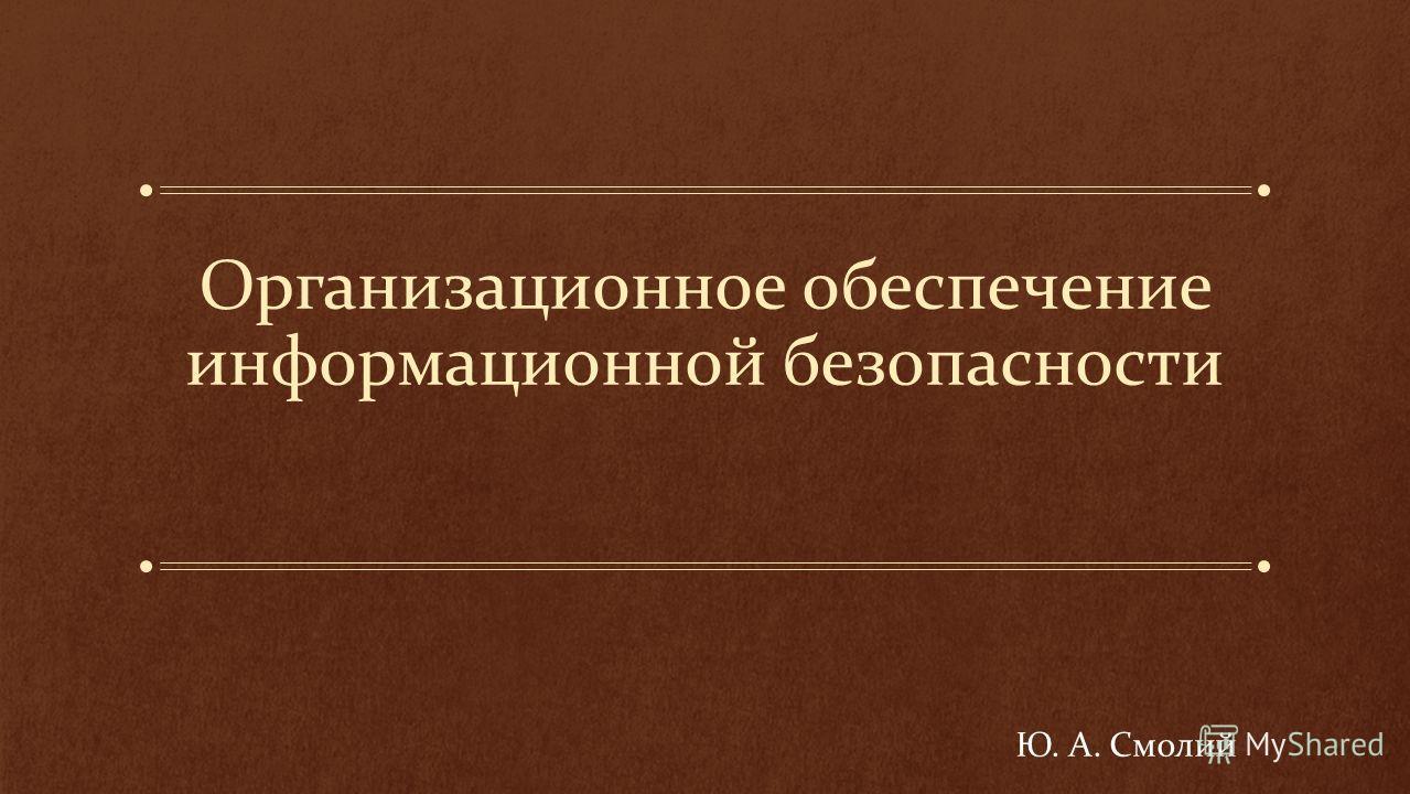 Организационное обеспечение информационной безопасности Ю. А. Смолий