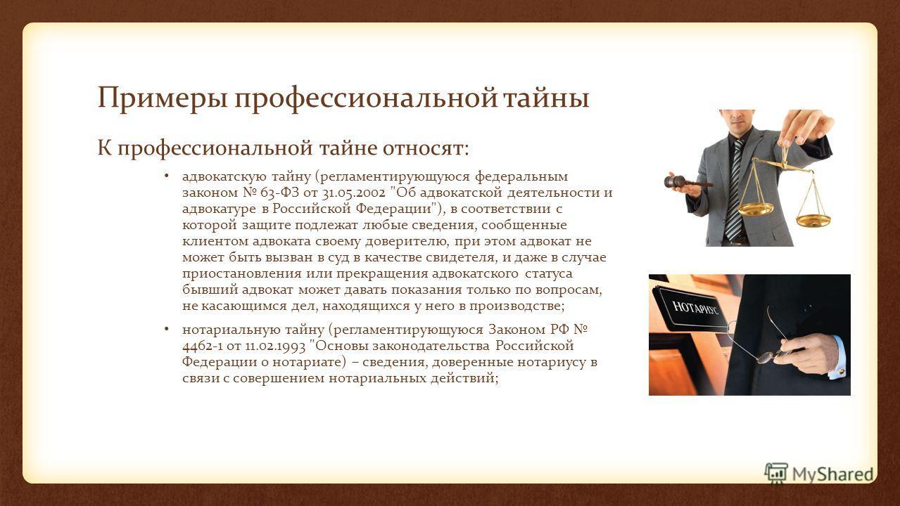 Примеры профессиональной тайны К профессиональной тайне относят: адвокатскую тайну (регламентирующуюся федеральным законом 63-ФЗ от 31.05.2002