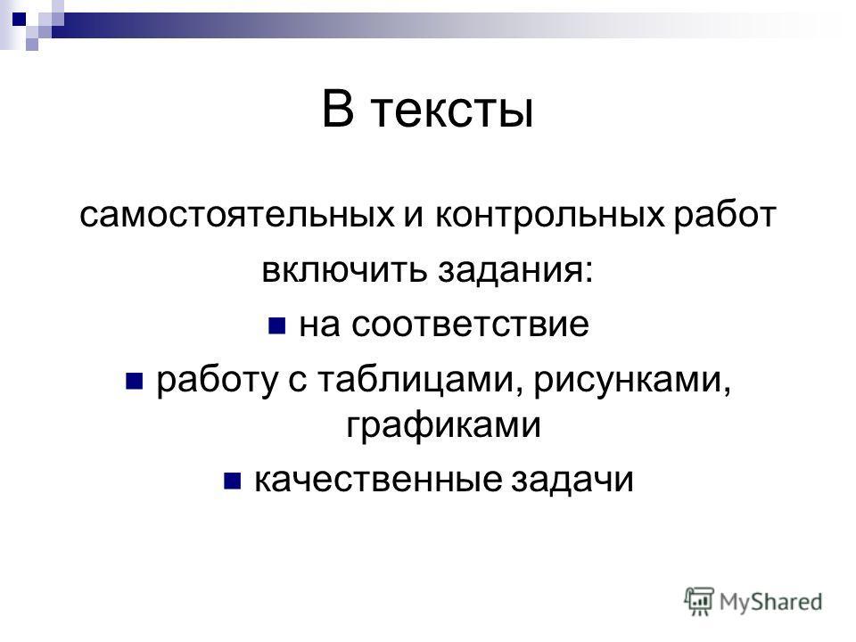 В тексты самостоятельных и контрольных работ включить задания: на соответствие работу с таблицами, рисунками, графиками качественные задачи