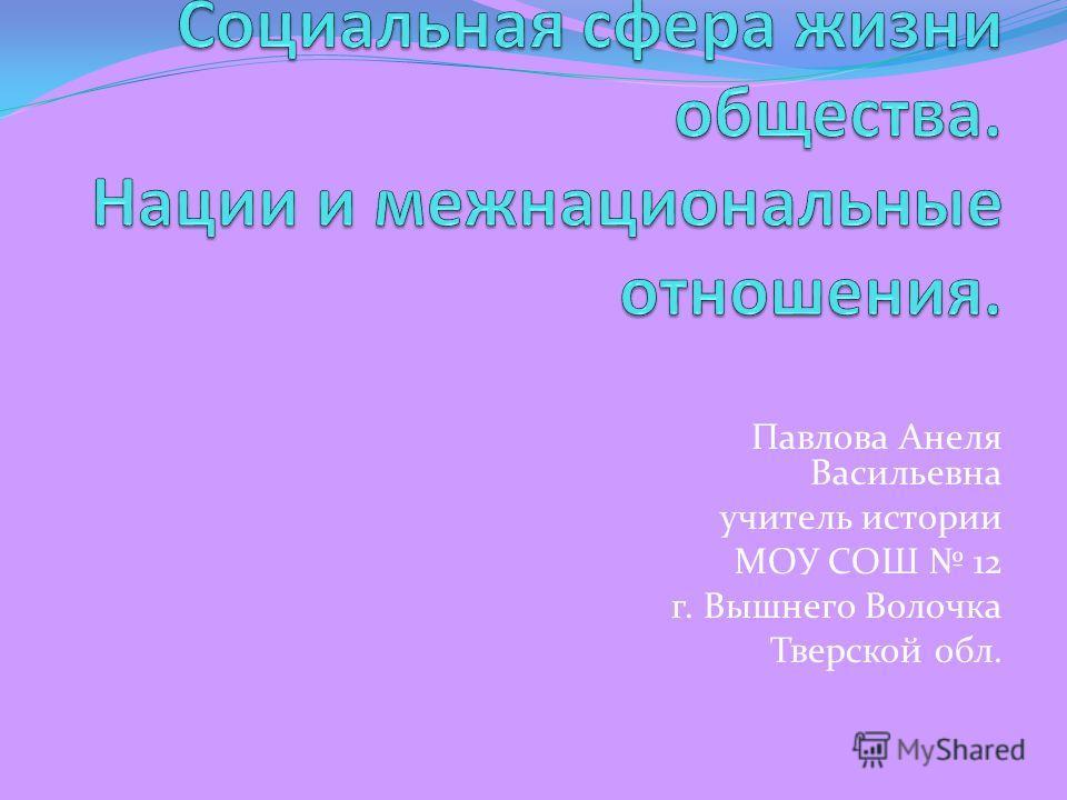 Павлова Анеля Васильевна учитель истории МОУ СОШ 12 г. Вышнего Волочка Тверской обл.