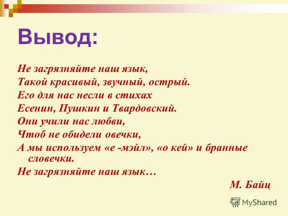 Вывод: Не загрязняйте наш язык, Такой красивый, звучный, острый. Его для нас несли в стихах Есенин, Пушкин и Твардовский. Они учили нас любви, Чтоб не обидели овечки, А мы используем «е -мэйл», «о кей» и бранные словечки. Не загрязняйте наш язык… М.