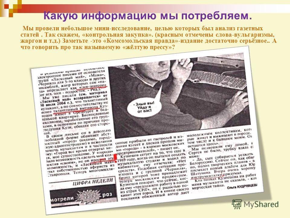 Какую информацию мы потребляем. Мы провели небольшое мини-исследование, целью которых был анализ газетных статей. Так скажем, «контрольная закупка». (красным отмечены слова-вульгаризмы, жаргон и т.д.) Заметьте -это «Комсомольская правда»-издание дост