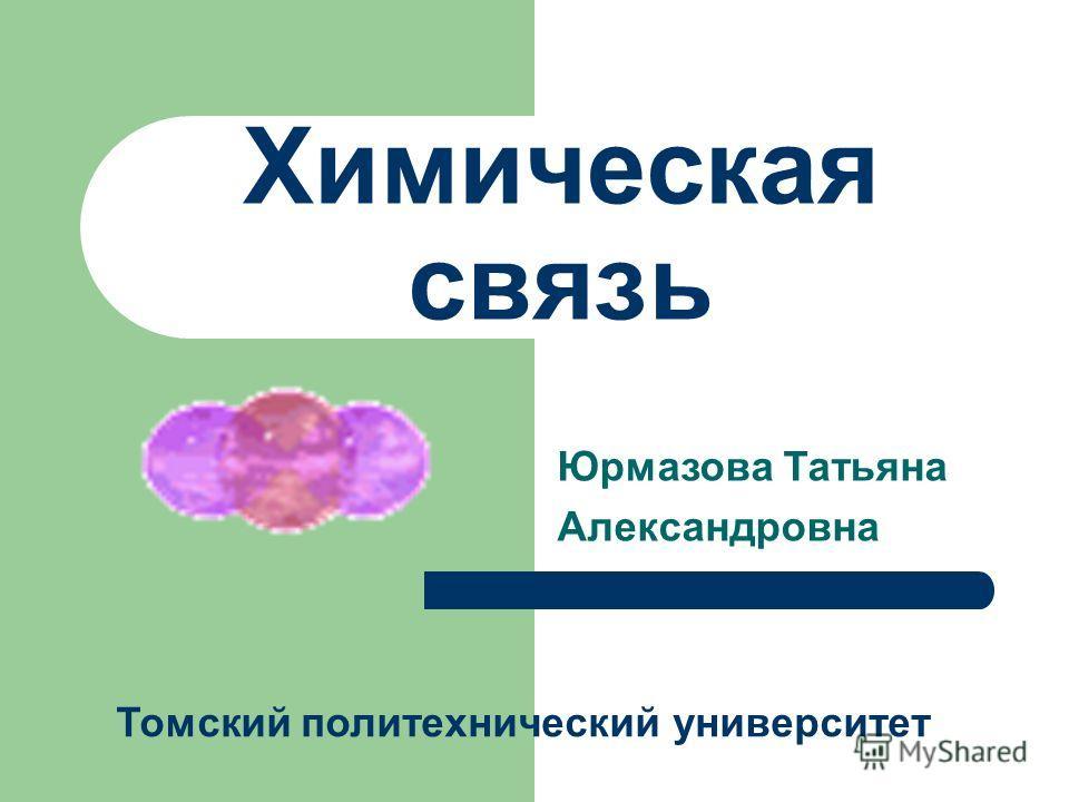 Химическая связь Юрмазова Татьяна Александровна Томский политехнический университет