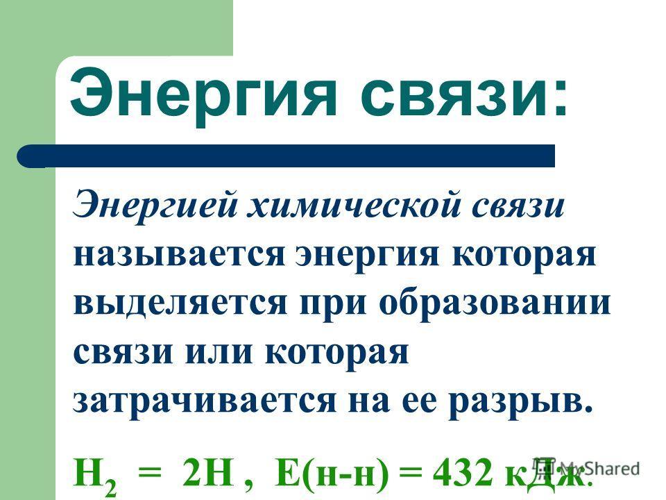 Энергия связи: Энергией химической связи называется энергия которая выделяется при образовании связи или которая затрачивается на ее разрыв. Н 2 = 2Н, Е(н-н) = 432 кДж.