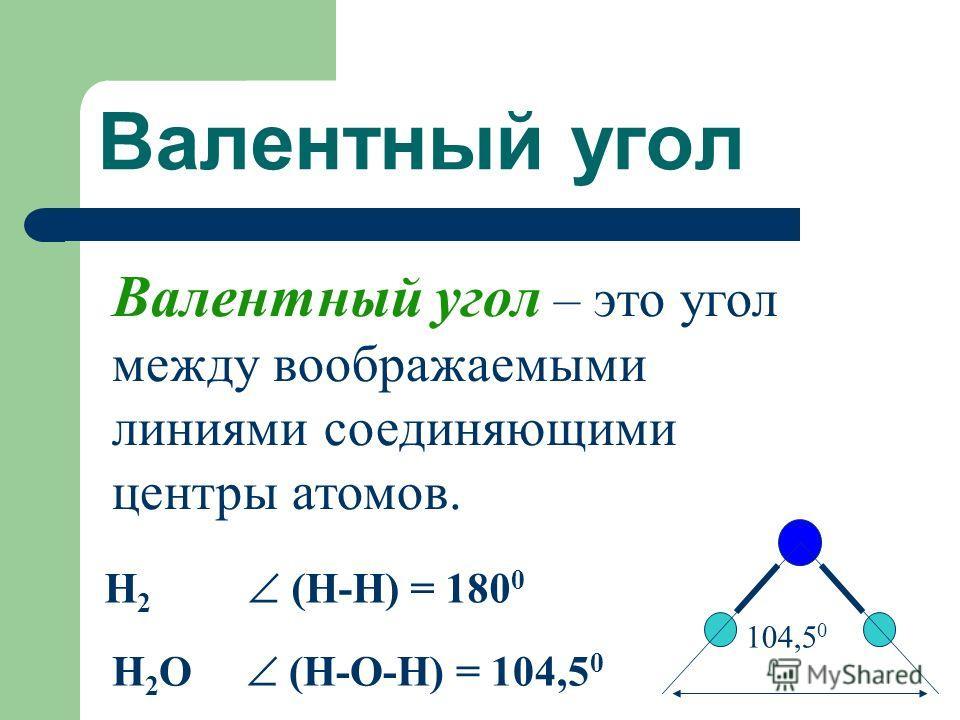 Валентный угол Валентный угол – это угол между воображаемыми линиями соединяющими центры атомов. Н 2 (H-H) = 180 0 H 2 O (H-O-H) = 104,5 0 104,5 0