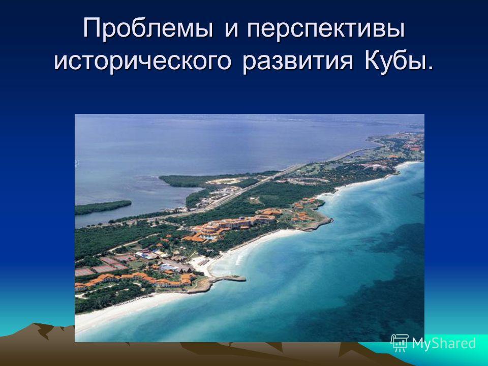 Проблемы и перспективы исторического развития Кубы.