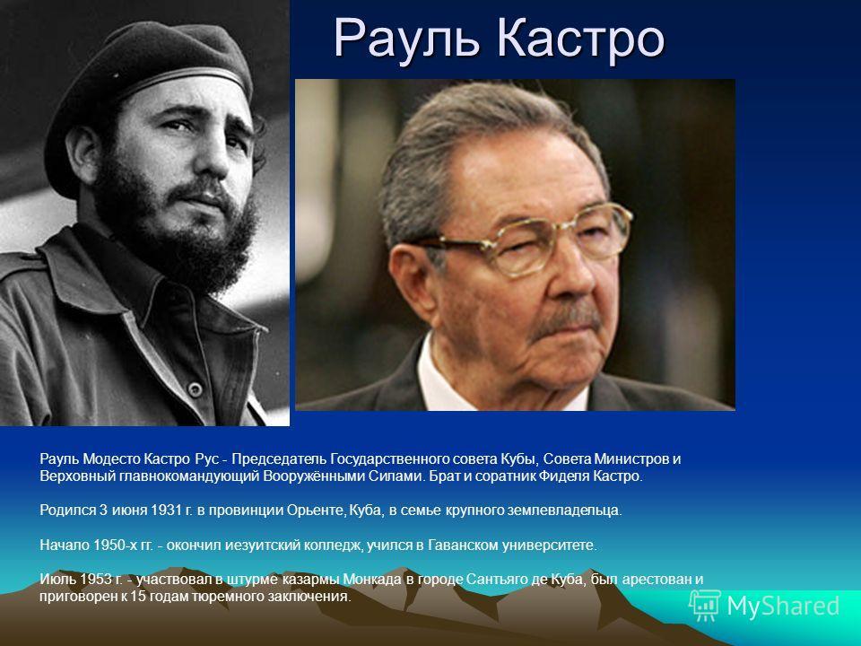 Рауль Кастро Рауль Модесто Кастро Рус - Председатель Государственного совета Кубы, Совета Министров и Верховный главнокомандующий Вооружёнными Силами. Брат и соратник Фиделя Кастро. Родился 3 июня 1931 г. в провинции Орьенте, Куба, в семье крупного з
