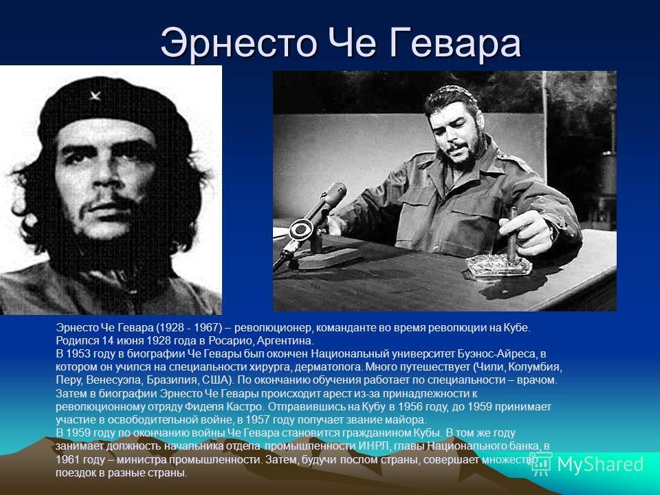 Эрнесто Че Гевара Эрнесто Че Гевара (1928 - 1967) – революционер, команданте во время революции на Кубе. Родился 14 июня 1928 года в Росарио, Аргентина. В 1953 году в биографии Че Гевары был окончен Национальный университет Буэнос-Айреса, в котором о