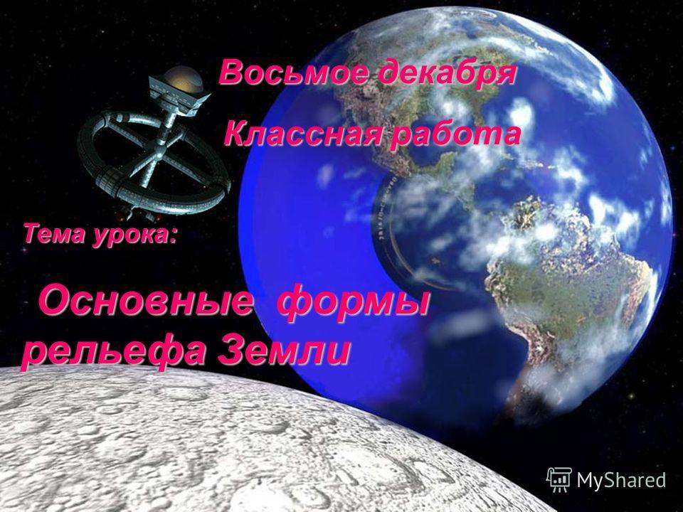 Восьмое декабря Восьмое декабря Классная работа Классная работа Тема урока: Основные формы рельефа Земли Основные формы рельефа Земли