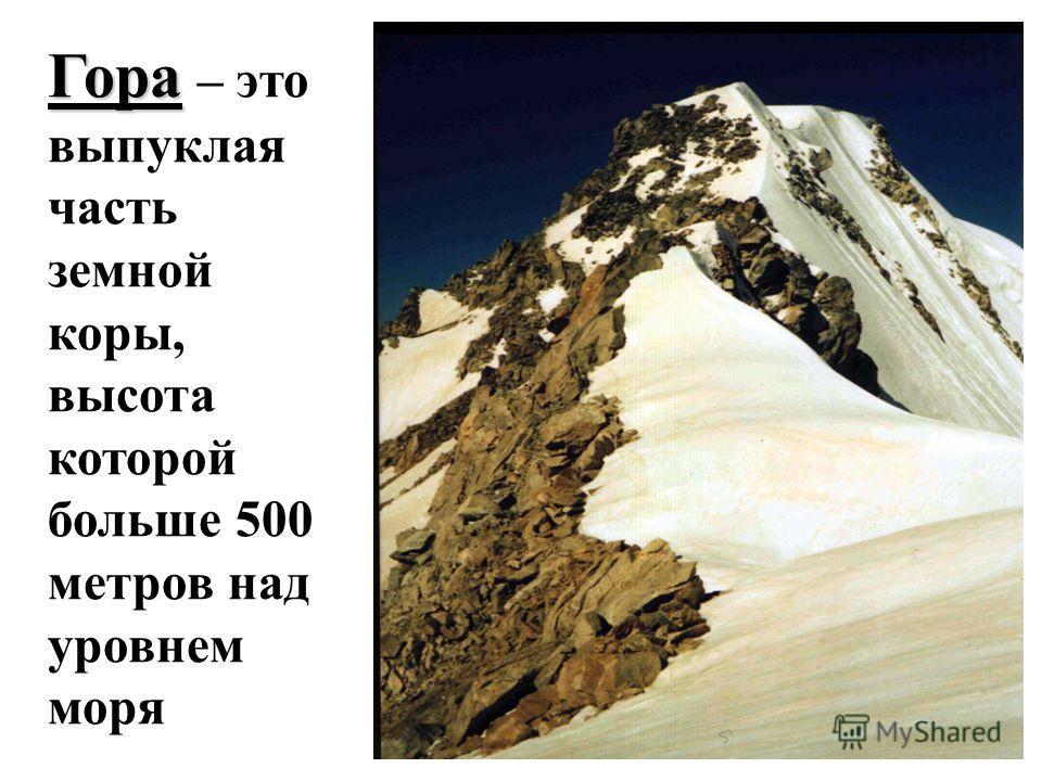 Гора Гора – это выпуклая часть земной коры, высота которой больше 500 метров над уровнем моря
