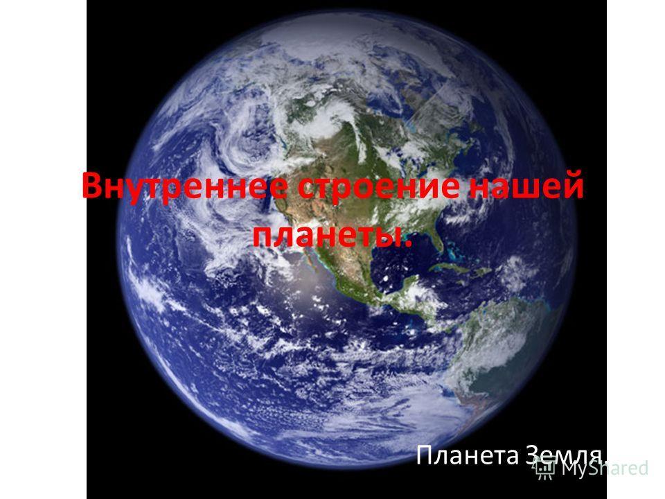 Внутреннее строение нашей планеты. Планета Земля.