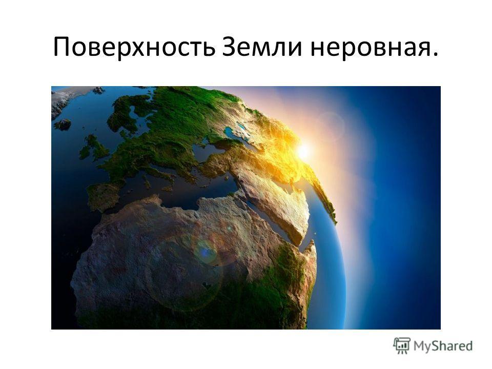 Поверхность Земли неровная.